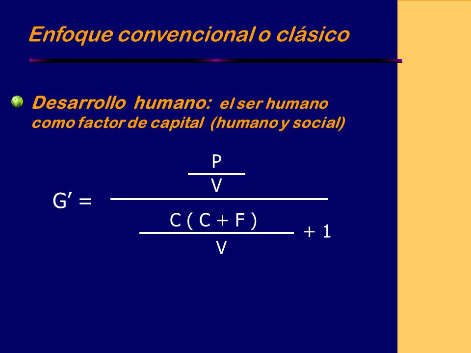 Enfoque convencional o clásico Desarrollo humano: el ser humano como factor de capital (humano y social) G = P V C ( C + F ) V + 1