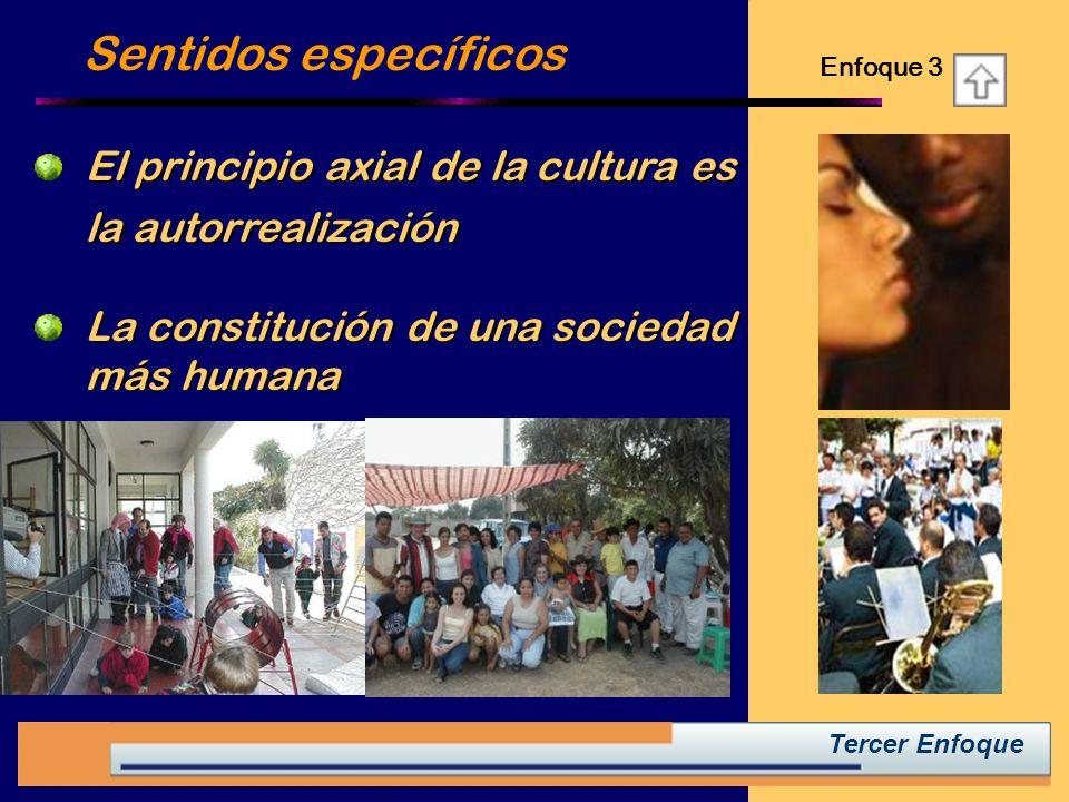 Tercer Enfoque El principio axial de la cultura es la autorrealización Sentidos específicos La constitución de una sociedad más humana Enfoque 3