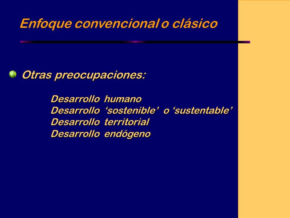 Enfoque convencional o clásico Otras preocupaciones: Desarrollo humano Desarrollo sostenible o sustentable Desarrollo territorial Desarrollo endógeno