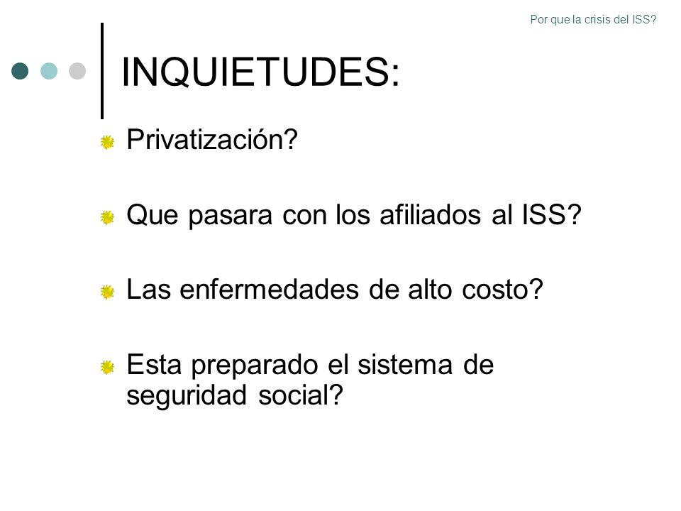 INQUIETUDES: Privatización? Que pasara con los afiliados al ISS? Las enfermedades de alto costo? Esta preparado el sistema de seguridad social? Por qu