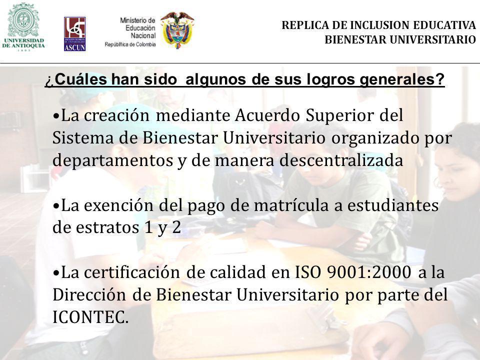 La creación mediante Acuerdo Superior del Sistema de Bienestar Universitario organizado por departamentos y de manera descentralizada La exención del pago de matrícula a estudiantes de estratos 1 y 2 La certificación de calidad en ISO 9001:2000 a la Dirección de Bienestar Universitario por parte del ICONTEC.