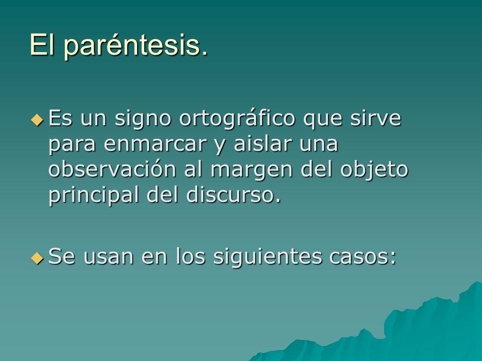El paréntesis. El paréntesis. Es un signo ortográfico que sirve para enmarcar y aislar una observación al margen del objeto principal del discurso. Se