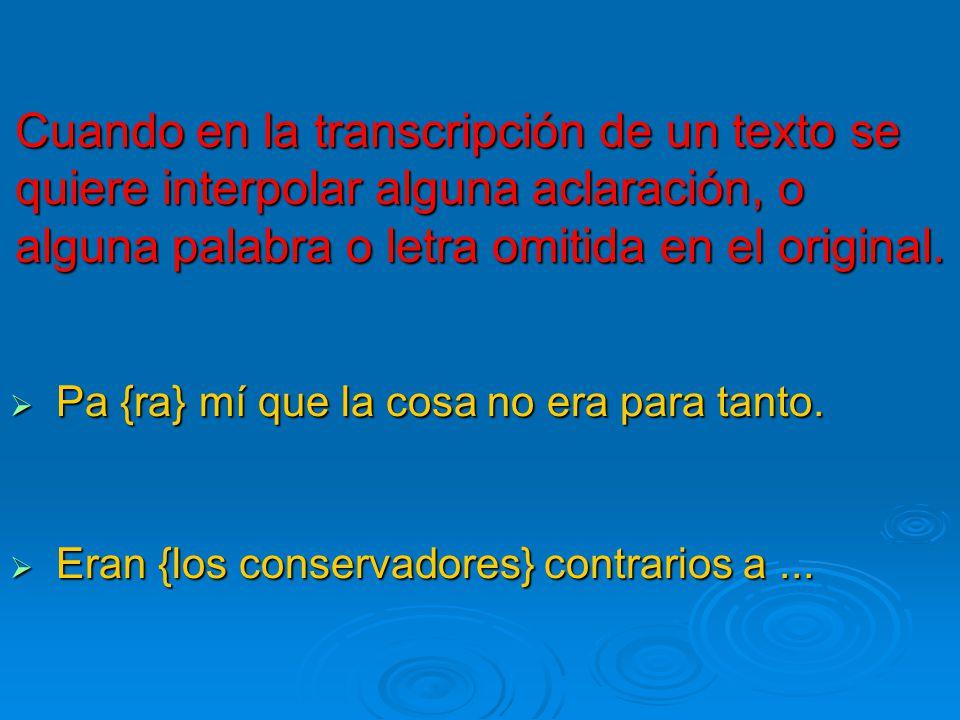 Cuando en la transcripción de un texto se quiere interpolar alguna aclaración, o alguna palabra o letra omitida en el original. Pa {ra} mí que la cosa