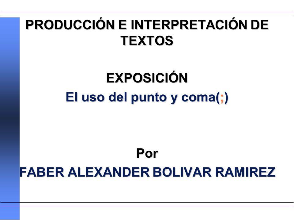 PRODUCCIÓN E INTERPRETACIÓN DE TEXTOS EXPOSICIÓN El uso del punto y coma(;) Por FABER ALEXANDER BOLIVAR RAMIREZ