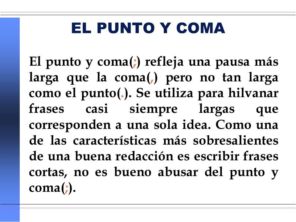 EL PUNTO Y COMA El punto y coma(;) refleja una pausa más larga que la coma(,) pero no tan larga como el punto(.). Se utiliza para hilvanar frases casi