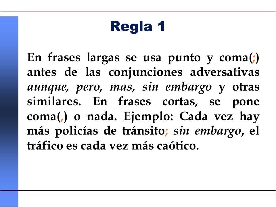 Regla 1 En frases largas se usa punto y coma(;) antes de las conjunciones adversativas aunque, pero, mas, sin embargo y otras similares. En frases cor