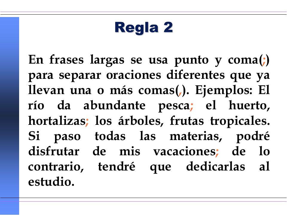 Regla 2 En frases largas se usa punto y coma(;) para separar oraciones diferentes que ya llevan una o más comas(,). Ejemplos: El río da abundante pesc