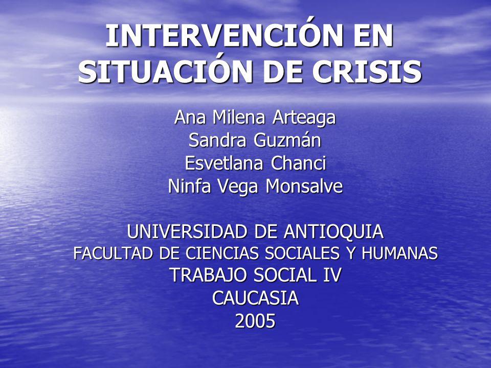 INTERVENCIÓN EN SITUACIÓN DE CRISIS Ana Milena Arteaga Sandra Guzmán Esvetlana Chanci Ninfa Vega Monsalve UNIVERSIDAD DE ANTIOQUIA FACULTAD DE CIENCIAS SOCIALES Y HUMANAS TRABAJO SOCIAL IV CAUCASIA2005