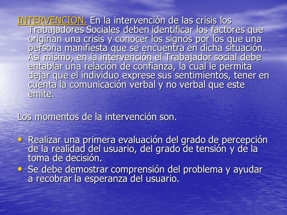 INTERVENCION: En la intervención de las crisis los Trabajadores Sociales deben identificar los factores que originan una crisis y conocer los signos por los que una persona manifiesta que se encuentra en dicha situación.