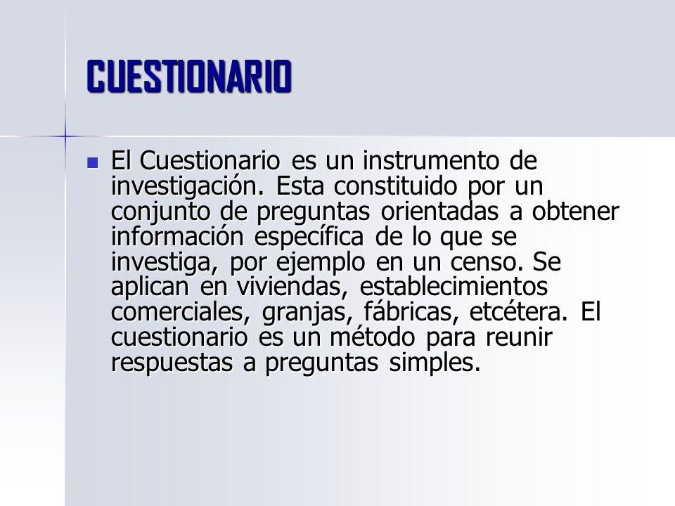 CUESTIONARIO El Cuestionario es un instrumento de investigación. Esta constituido por un conjunto de preguntas orientadas a obtener información especí