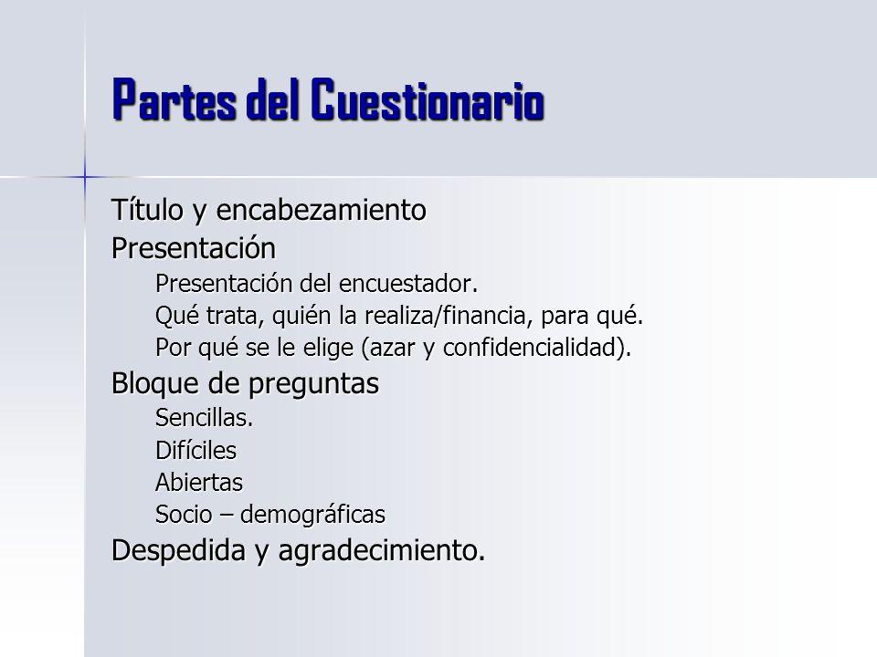 Partes del Cuestionario Título y encabezamiento Presentación Presentación del encuestador. Qué trata, quién la realiza/financia, para qué. Por qué se