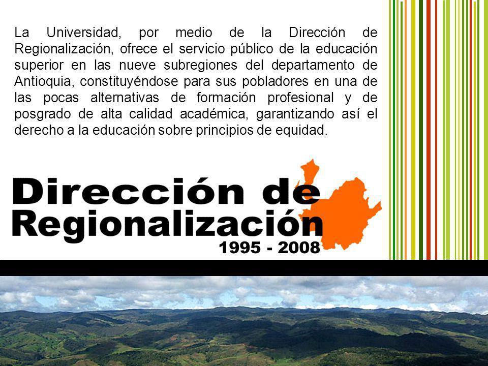 1995 - 2008 La Universidad, por medio de la Dirección de Regionalización, ofrece el servicio público de la educación superior en las nueve subregiones del departamento de Antioquia, constituyéndose para sus pobladores en una de las pocas alternativas de formación profesional y de posgrado de alta calidad académica, garantizando así el derecho a la educación sobre principios de equidad.