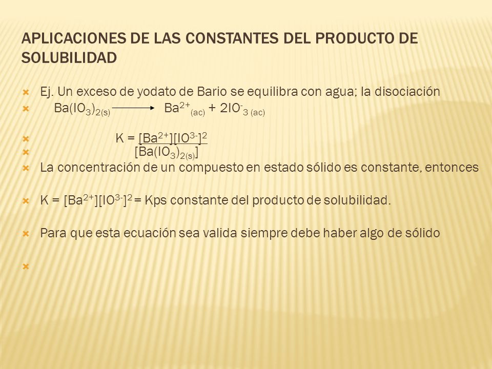 APLICACIONES DE LAS CONSTANTES DEL PRODUCTO DE SOLUBILIDAD Ej. Un exceso de yodato de Bario se equilibra con agua; la disociación Ba(IO 3 ) 2(s) Ba 2+