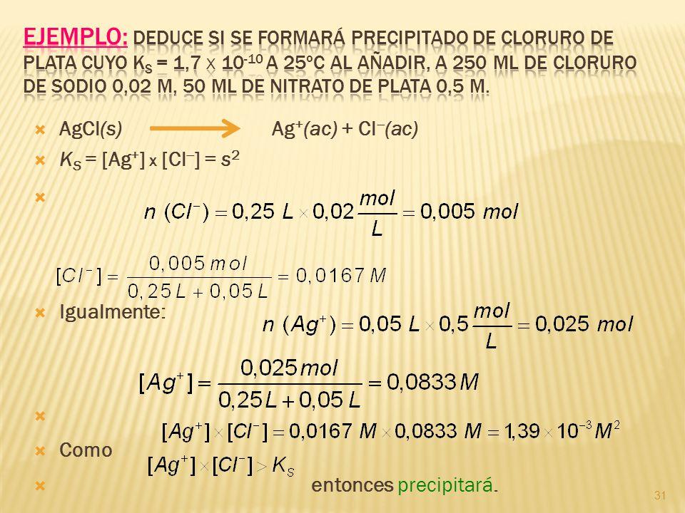 31 AgCl(s) Ag + (ac) + Cl (ac) K S = [Ag + ] x [Cl ] = s 2 Igualmente: Como entonces precipitará.