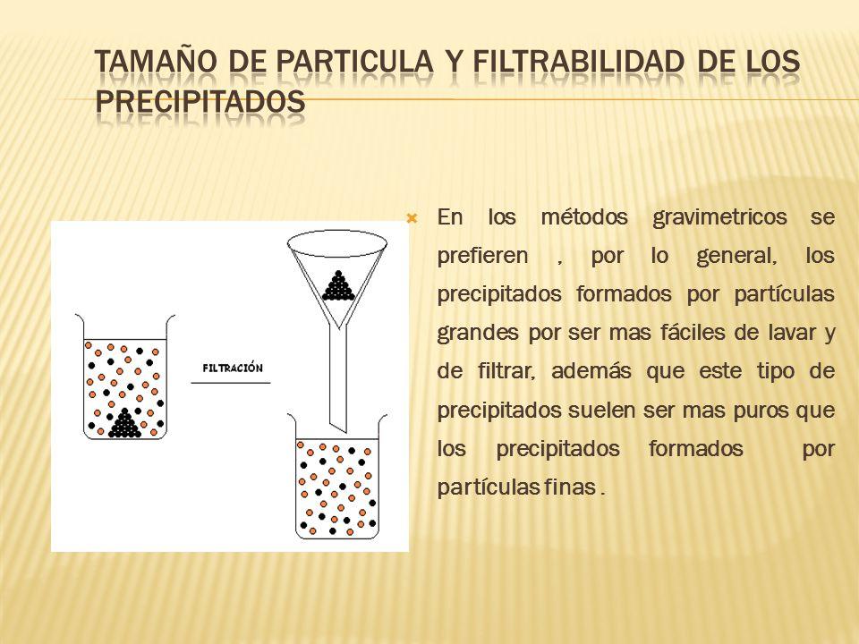 En los métodos gravimetricos se prefieren, por lo general, los precipitados formados por partículas grandes por ser mas fáciles de lavar y de filtrar,