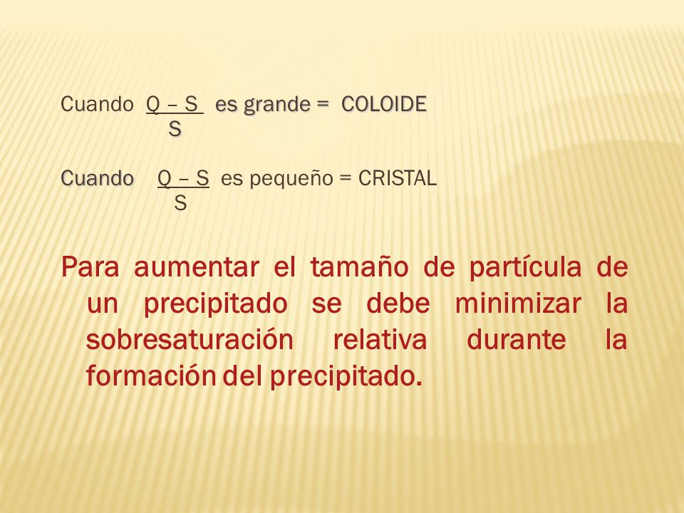 es grande = COLOIDE Cuando Q – S es grande = COLOIDE S Cuando Cuando Q – S es pequeño = CRISTAL S Para aumentar el tamaño de partícula de un precipita