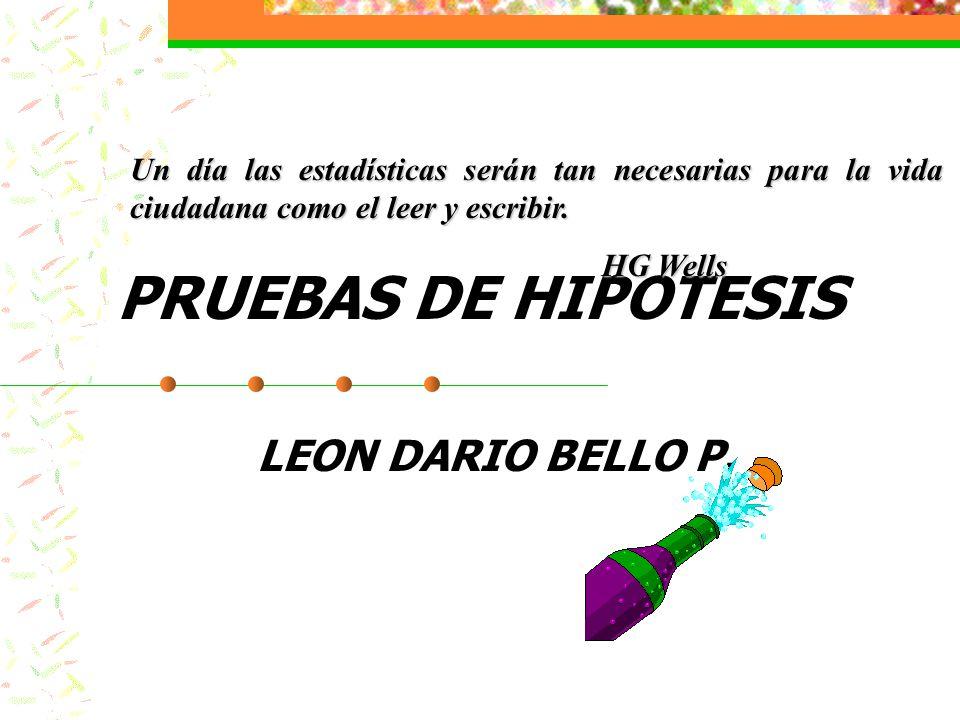 PRUEBAS DE HIPOTESIS LEON DARIO BELLO P. Un día las estadísticas serán tan necesarias para la vida ciudadana como el leer y escribir. HG Wells HG Well