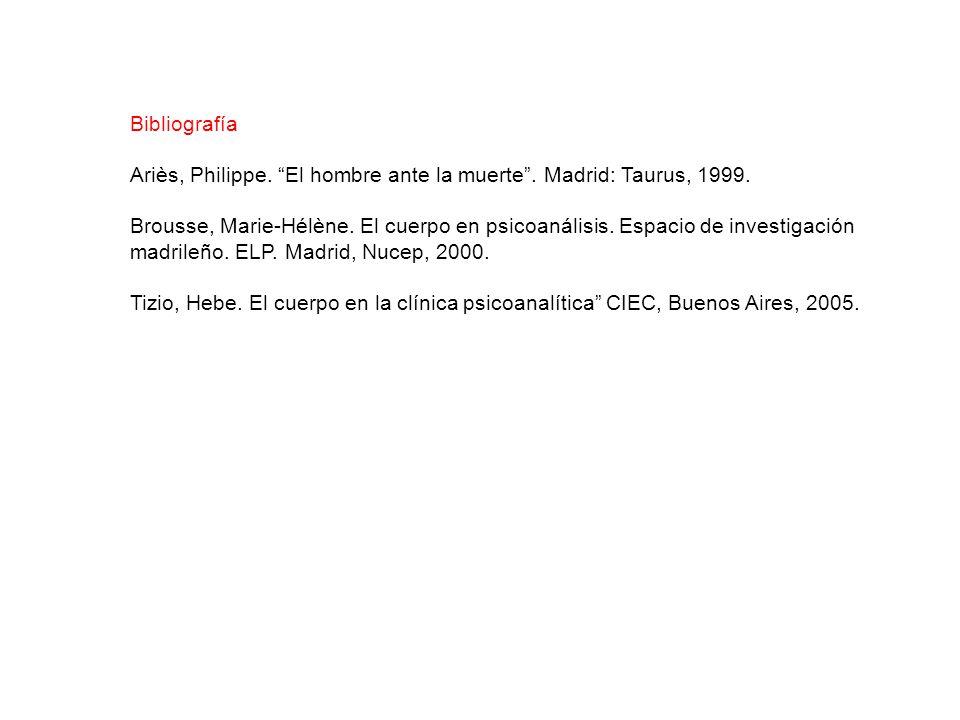 Bibliografía Ariès, Philippe. El hombre ante la muerte. Madrid: Taurus, 1999. Brousse, Marie-Hélène. El cuerpo en psicoanálisis. Espacio de investigac