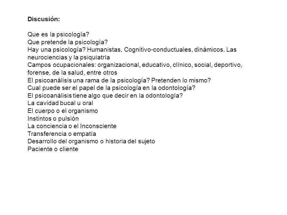 Discusión: Que es la psicología? Que pretende la psicología? Hay una psicología? Humanistas, Cognitivo-conductuales, dinámicos. Las neurociencias y la