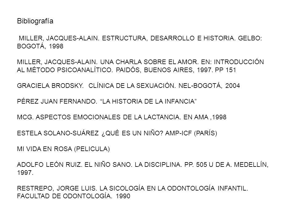Bibliografía MILLER, JACQUES-ALAIN. ESTRUCTURA, DESARROLLO E HISTORIA. GELBO: BOGOTÁ, 1998 MILLER, JACQUES-ALAIN. UNA CHARLA SOBRE EL AMOR. EN: INTROD