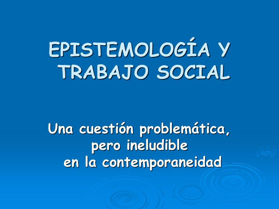 EPISTEMOLOGÍA Y TRABAJO SOCIAL Una cuestión problemática, pero ineludible en la contemporaneidad