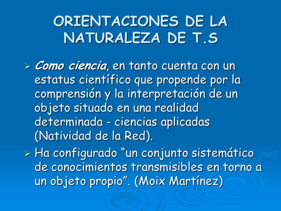 ORIENTACIONES DE LA NATURALEZA DE T.S Como ciencia, en tanto cuenta con un estatus científico que propende por la comprensión y la interpretación de u