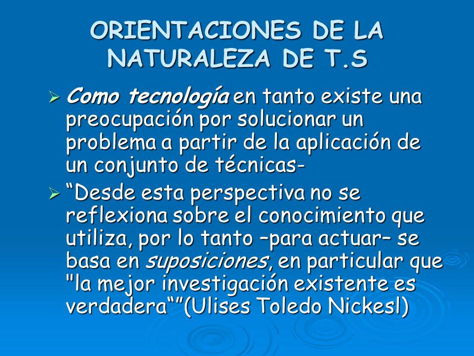 ORIENTACIONES DE LA NATURALEZA DE T.S Como tecnología en tanto existe una preocupación por solucionar un problema a partir de la aplicación de un conj