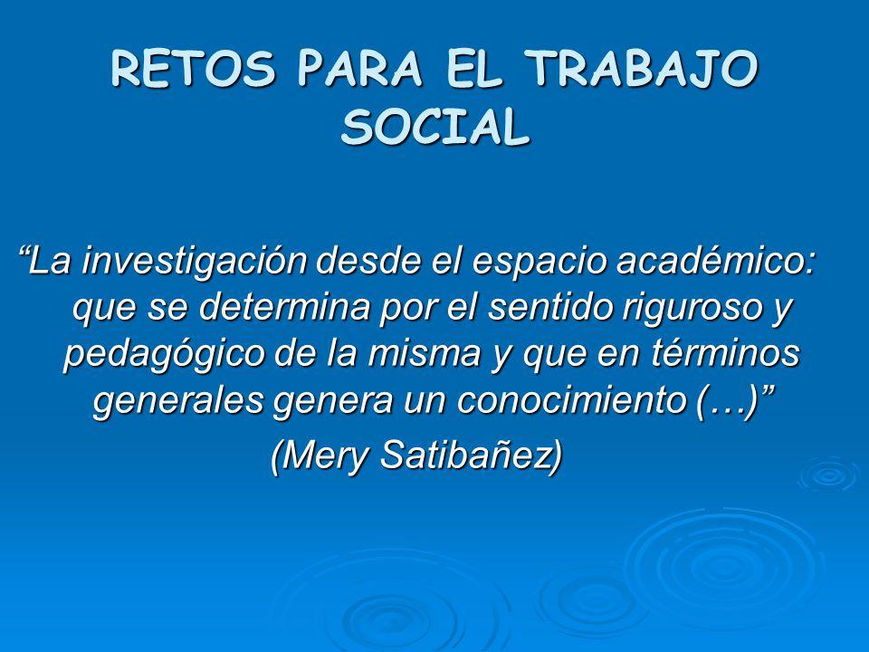 RETOS PARA EL TRABAJO SOCIAL La investigación desde el espacio académico: que se determina por el sentido riguroso y pedagógico de la misma y que en t