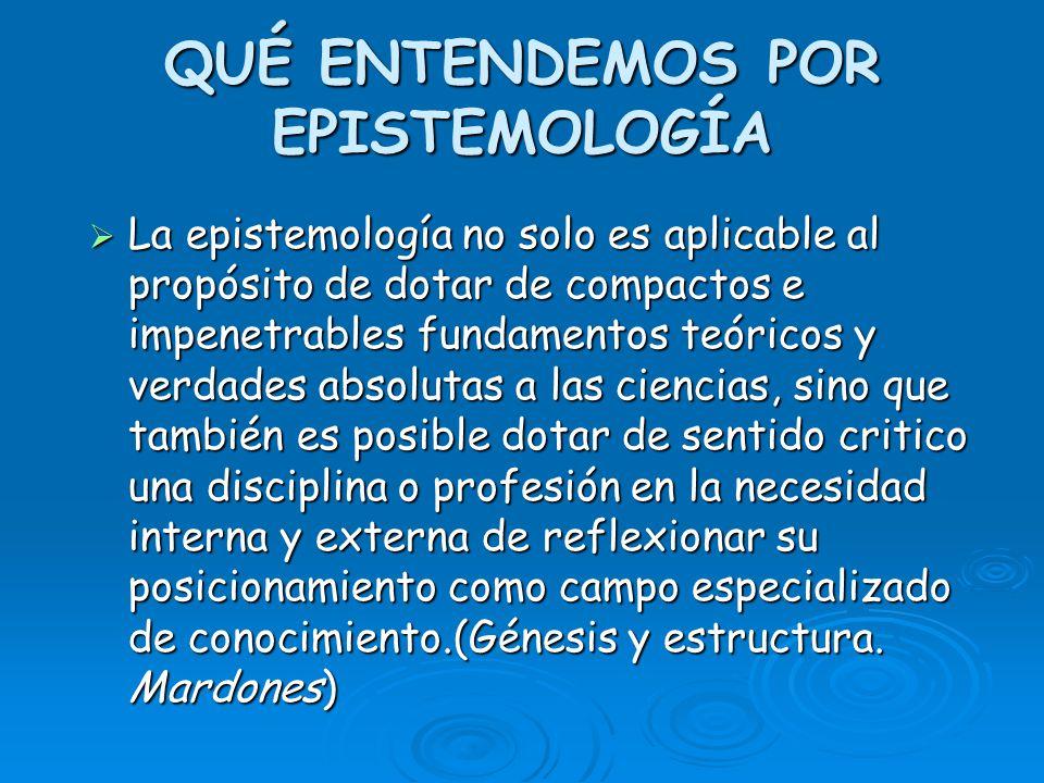QUÉ ENTENDEMOS POR EPISTEMOLOGÍA La epistemología no solo es aplicable al propósito de dotar de compactos e impenetrables fundamentos teóricos y verda
