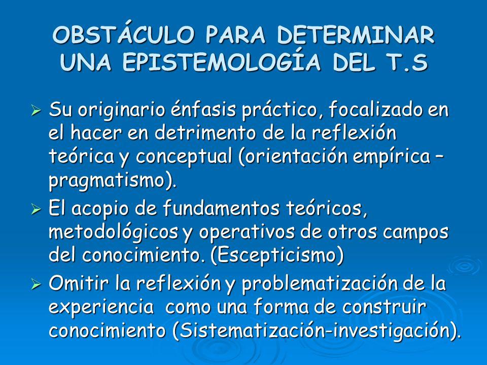 OBSTÁCULO PARA DETERMINAR UNA EPISTEMOLOGÍA DEL T.S Su originario énfasis práctico, focalizado en el hacer en detrimento de la reflexión teórica y con