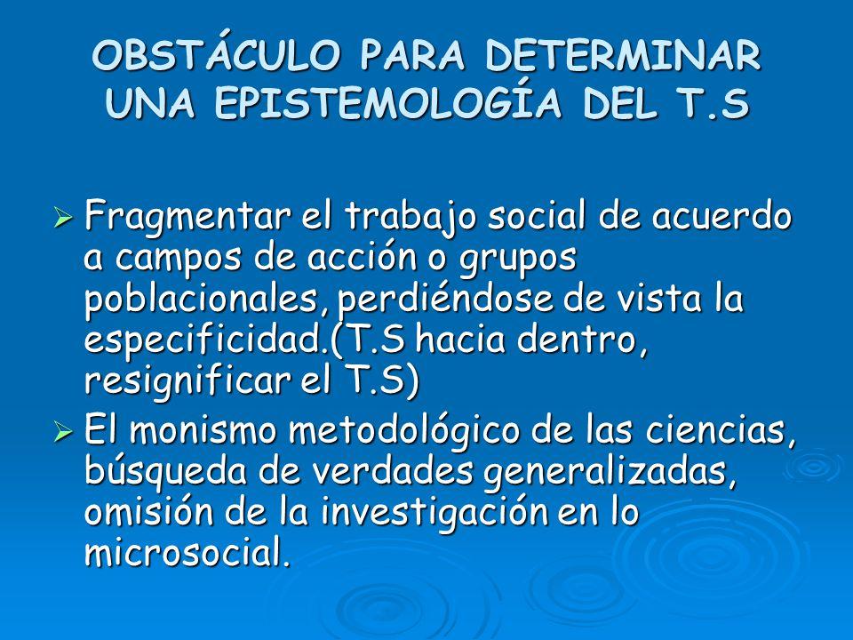 OBSTÁCULO PARA DETERMINAR UNA EPISTEMOLOGÍA DEL T.S Fragmentar el trabajo social de acuerdo a campos de acción o grupos poblacionales, perdiéndose de