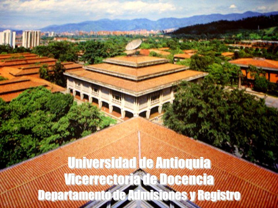Universidad de Antioquia Vicerrectoria de Docencia Departamento de Admisiones y Registro Universidad de Antioquia Vicerrectoria de Docencia Departamen
