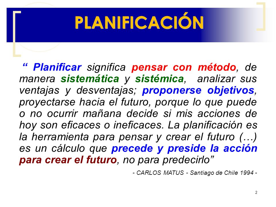 2 Planificar significa pensar con método, de manera sistemática y sistémica, analizar sus ventajas y desventajas; proponerse objetivos, proyectarse ha