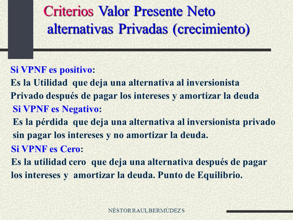 NÈSTOR RAUL BERMÙDEZ S Criterios Valor Presente Neto alternativas Privadas (crecimiento) alternativas Privadas (crecimiento) Si VPNF es positivo: Es l