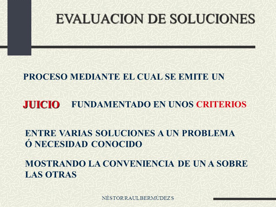 NÈSTOR RAUL BERMÙDEZ S EVALUACION DE SOLUCIONES PROCESO MEDIANTE EL CUAL SE EMITE UN JUICIO FUNDAMENTADO EN UNOS CRITERIOS ENTRE VARIAS SOLUCIONES A U