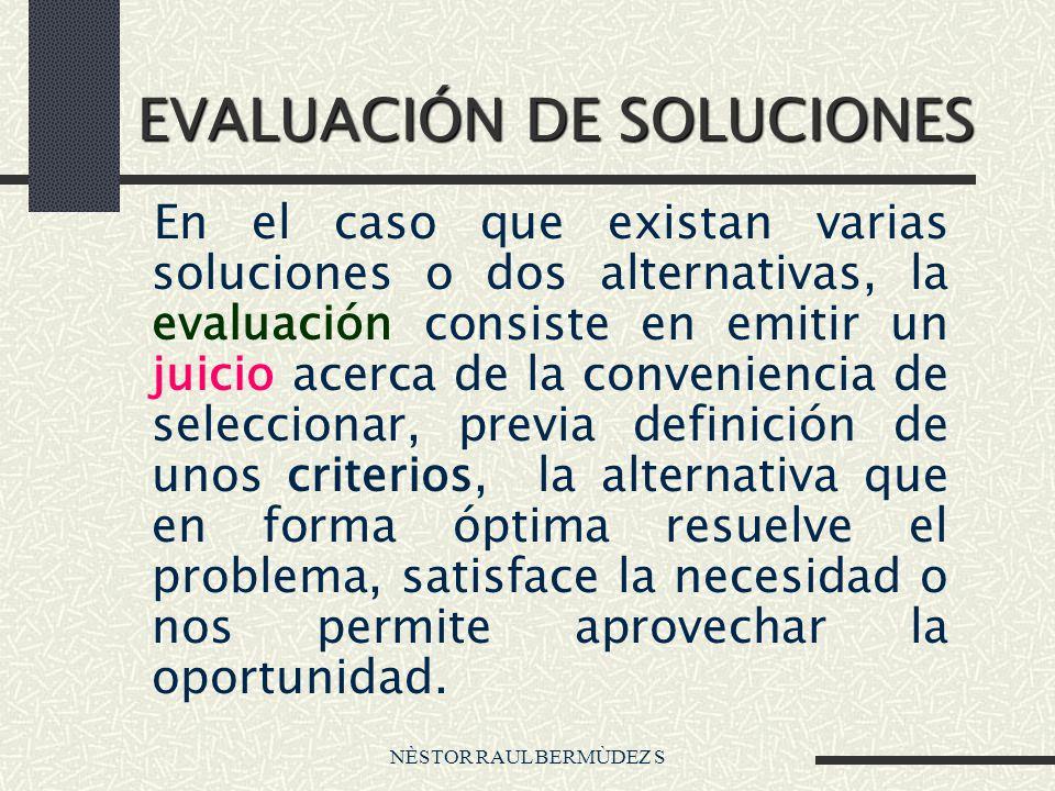 NÈSTOR RAUL BERMÙDEZ S EVALUACIÓN DE SOLUCIONES En el caso que existan varias soluciones o dos alternativas, la evaluación consiste en emitir un juici