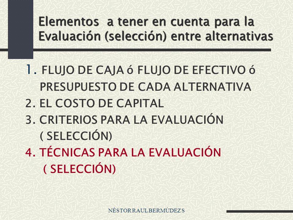 NÈSTOR RAUL BERMÙDEZ S Elementos a tener en cuenta para la Evaluación (selección) entre alternativas 1. FLUJO DE CAJA ó FLUJO DE EFECTIVO ó PRESUPUEST