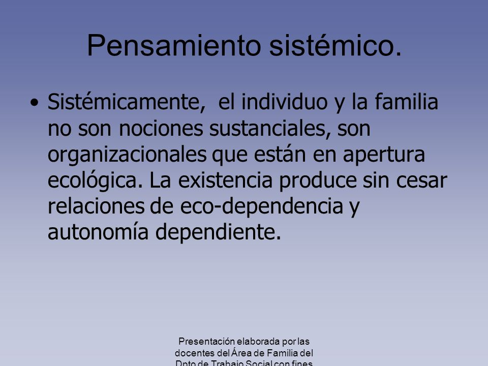 Pensamiento sistémico. Sistémicamente, el individuo y la familia no son nociones sustanciales, son organizacionales que están en apertura ecológica. L