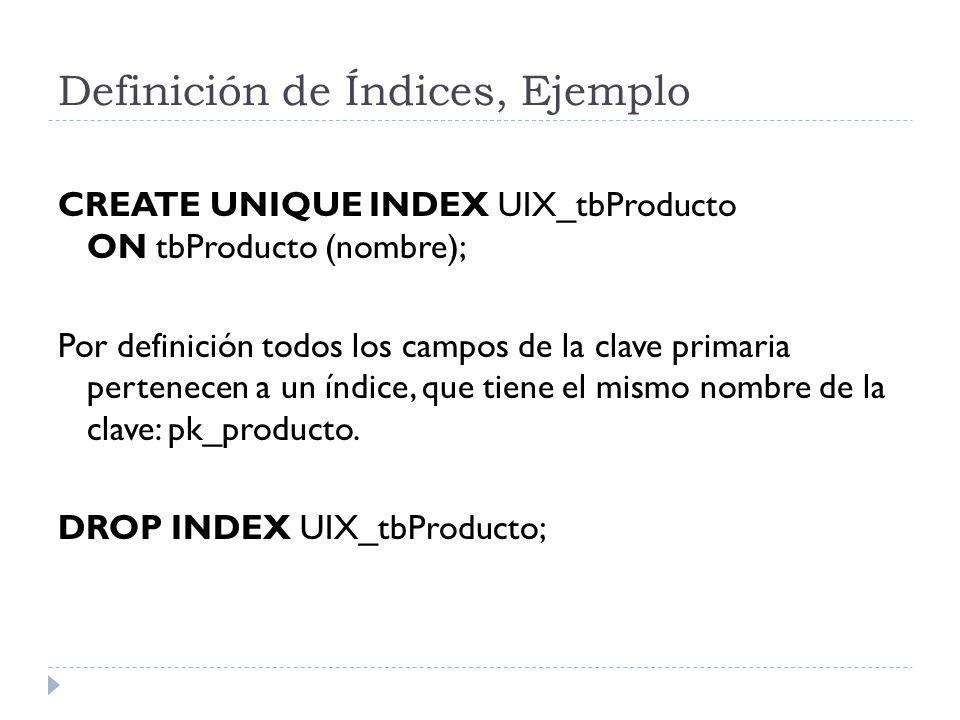 Definición de Índices, Ejemplo CREATE UNIQUE INDEX UIX_tbProducto ON tbProducto (nombre); Por definición todos los campos de la clave primaria pertenecen a un índice, que tiene el mismo nombre de la clave: pk_producto.