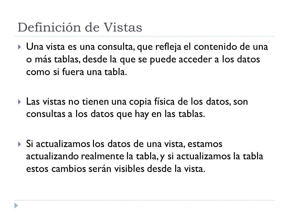 Definición de Vistas Una vista es una consulta, que refleja el contenido de una o más tablas, desde la que se puede acceder a los datos como si fuera una tabla.