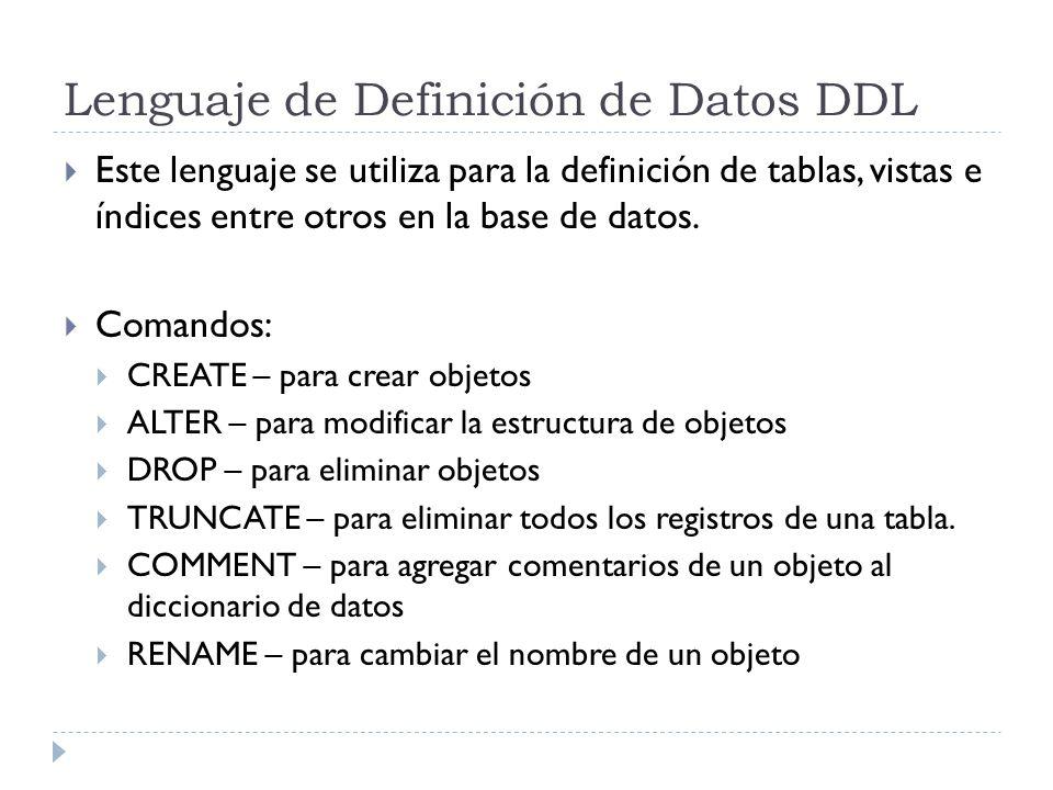 Lenguaje de Definición de Datos DDL Este lenguaje se utiliza para la definición de tablas, vistas e índices entre otros en la base de datos.