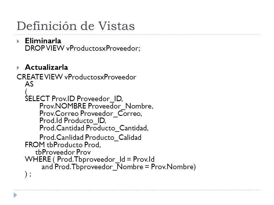 Definición de Vistas Eliminarla DROP VIEW vProductosxProveedor; Actualizarla CREATE VIEW vProductosxProveedor AS ( SELECT Prov.ID Proveedor_ID, Prov.NOMBRE Proveedor_Nombre, Prov.Correo Proveedor_Correo, Prod.Id Producto_ID, Prod.Cantidad Producto_Cantidad, Prod.Canlidad Producto_Calidad FROM tbProducto Prod, tbProveedor Prov WHERE ( Prod.Tbproveedor_Id = Prov.Id and Prod.Tbproveedor_Nombre = Prov.Nombre) ) ;