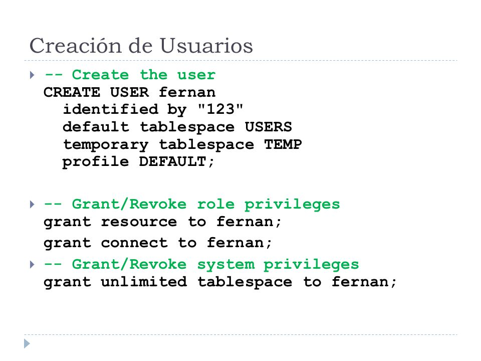Creación de Usuarios -- Create the user CREATE USER fernan identified by 123 default tablespace USERS temporary tablespace TEMP profile DEFAULT; -- Grant/Revoke role privileges grant resource to fernan; grant connect to fernan; -- Grant/Revoke system privileges grant unlimited tablespace to fernan;