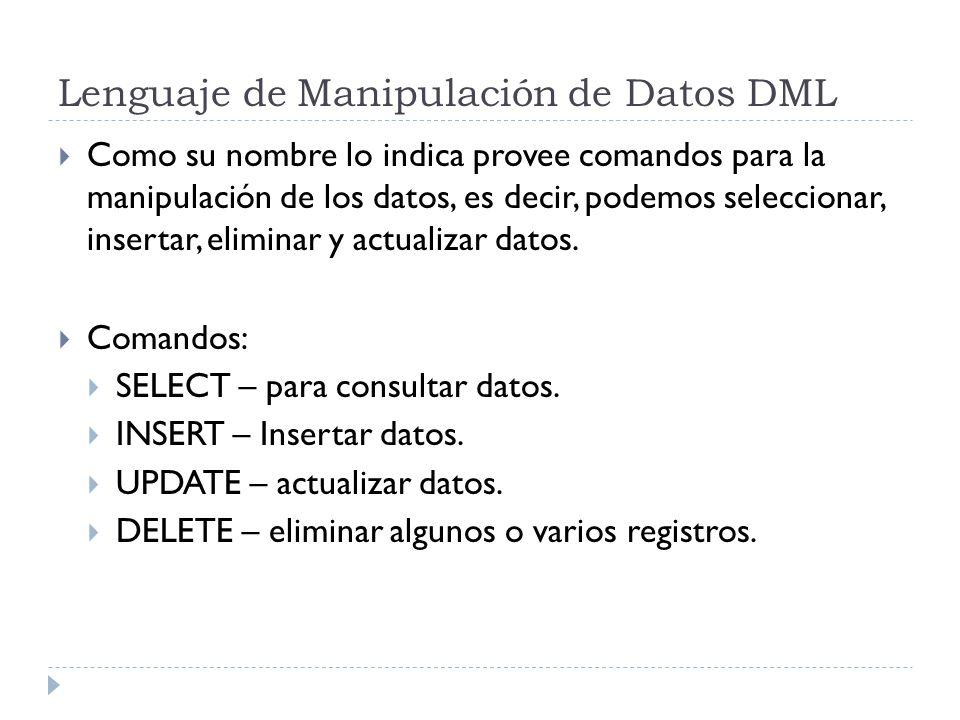 Lenguaje de Manipulación de Datos DML Como su nombre lo indica provee comandos para la manipulación de los datos, es decir, podemos seleccionar, insertar, eliminar y actualizar datos.