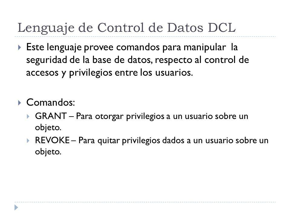 Lenguaje de Control de Datos DCL Este lenguaje provee comandos para manipular la seguridad de la base de datos, respecto al control de accesos y privilegios entre los usuarios.