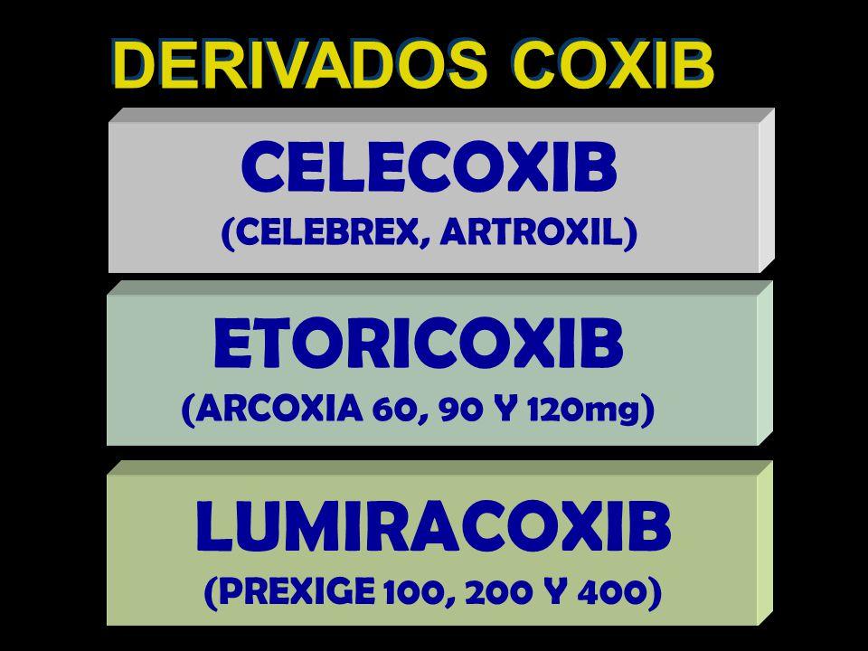DERIVADOS COXIB CELECOXIB (CELEBREX, ARTROXIL) ETORICOXIB (ARCOXIA 60, 90 Y 120mg) LUMIRACOXIB (PREXIGE 100, 200 Y 400)