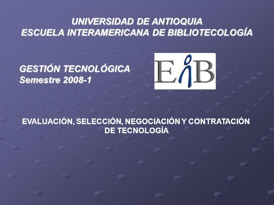EVALUACIÓN, SELECCIÓN, NEGOCIACIÓN Y CONTRATACIÓN DE TECNOLOGÍA UNIVERSIDAD DE ANTIOQUIA ESCUELA INTERAMERICANA DE BIBLIOTECOLOGÍA GESTIÓN TECNOLÓGICA Semestre 2008-1