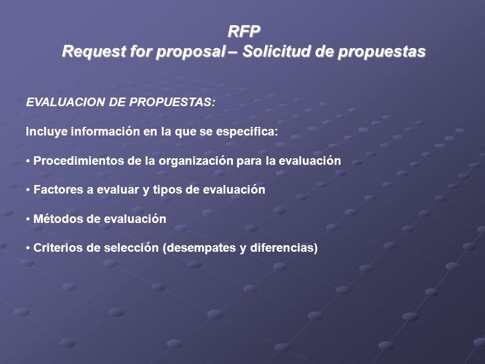 RFP Request for proposal – Solicitud de propuestas EVALUACION DE PROPUESTAS: Incluye información en la que se especifica: Procedimientos de la organización para la evaluación Factores a evaluar y tipos de evaluación Métodos de evaluación Criterios de selección (desempates y diferencias)