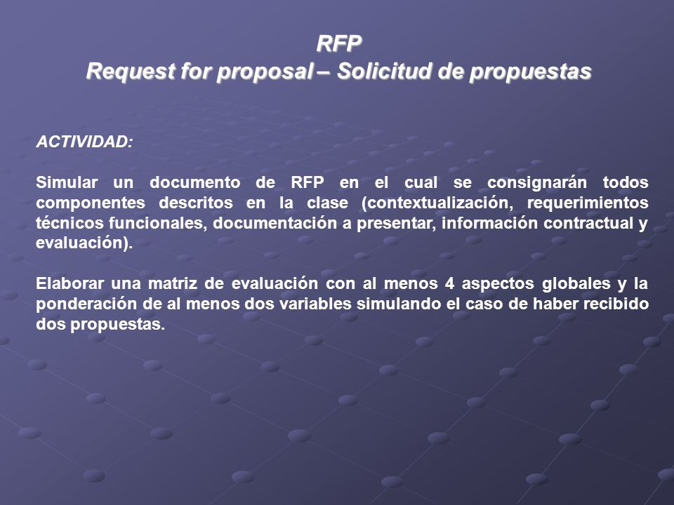 RFP Request for proposal – Solicitud de propuestas ACTIVIDAD: Simular un documento de RFP en el cual se consignarán todos componentes descritos en la clase (contextualización, requerimientos técnicos funcionales, documentación a presentar, información contractual y evaluación).