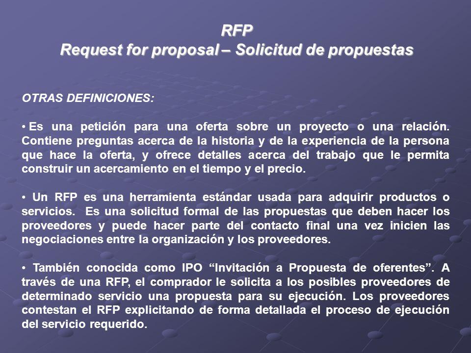 RFP Request for proposal – Solicitud de propuestas OTRAS DEFINICIONES: Es una petición para una oferta sobre un proyecto o una relación.